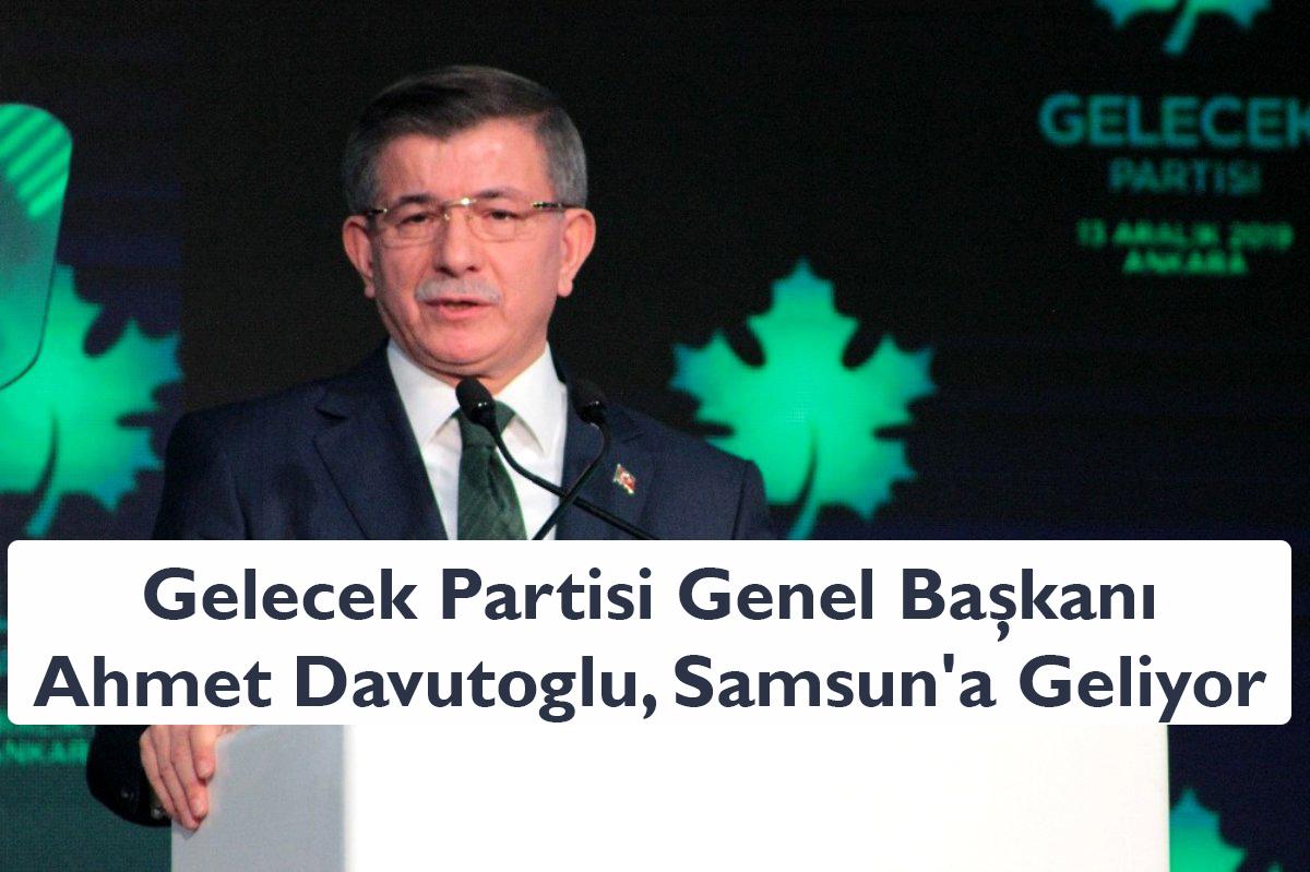 Gelecek Partisi Genel Başkanı Ahmet Davutoğlu, Samsun'a Geliyor