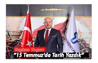 """Başkan Togar:"""" 15 Tmmuz'da Tarih Yazdık"""""""